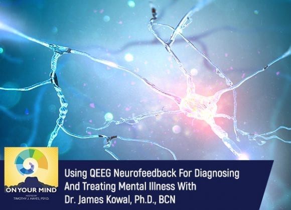 Using QEEG Neurofeedback For Diagnosing And Treating Mental Illness With Dr. James Kowal, Ph.D., BCN