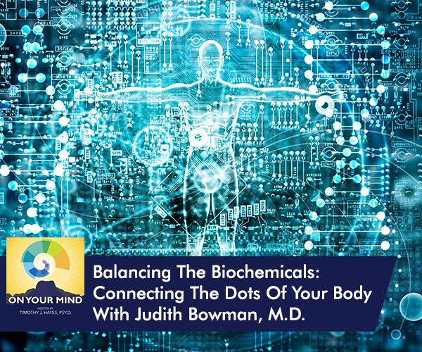 Balancing The Biochemicals: Connecting The Dots Of Your Body With Judith Bowman, M.D.