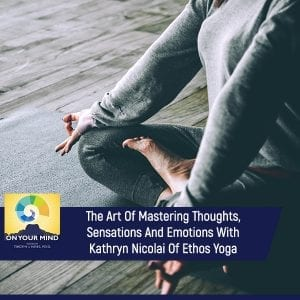 The Art Of Mastering Thoughts, Sensations And Emotions With Kathryn Nicolai Of Ethos Yoga