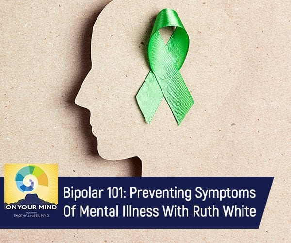 Bipolar 101: Preventing Symptoms Of Mental Illness With Ruth White