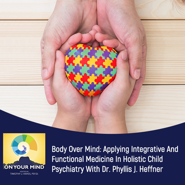 Body Over Mind: Applying Integrative And Functional Medicine In Holistic Child Psychiatry With Dr. Phyllis J. Heffner
